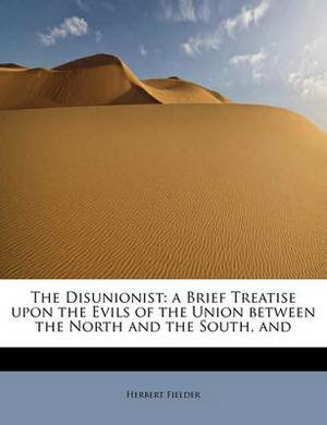 The Disunionist: A Brief Treatise Upon the Evils of the Union Between the North and the South, and