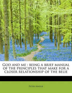God and Me: Being a Brief Manual of the Principles That Make for a Closer Relationship of the Belie