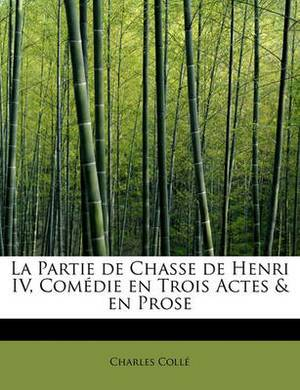 La Partie de Chasse de Henri IV, Com Die En Trois Actes & En Prose