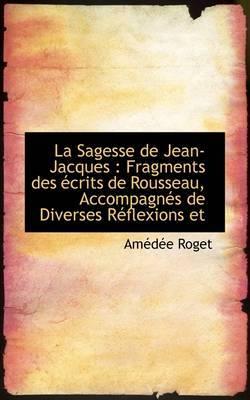 La Sagesse de Jean-Jacques: Fragments Des Crits de Rousseau, Accompagn?'s de Diverses R Flexions Et