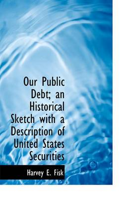 Our Public Debt; An Historical Sketch with a Description of United States Securities