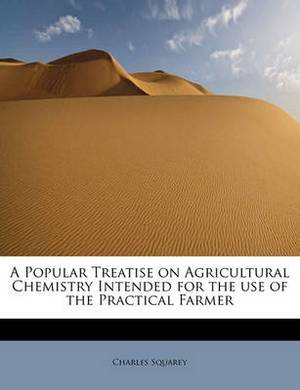 A Popular Treatise on Agricultural Chemistry Intended for the Use of the Practical Farmer