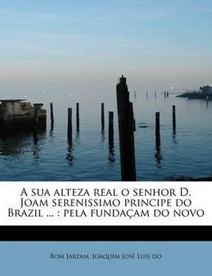 A Sua Alteza Real O Senhor D. Joam Serenissimo Principe Do Brazil ...: Pela Funda Am Do Novo
