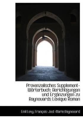 Provenzalisches Supplement-Worterbuch: Berichtigungen Und Erganzungen Zu Raynouards Lexique Roman