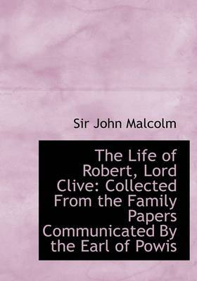 The Life of Robert, Lord Clive: Collected from the Family Papers Communicated by the Earl of Powis