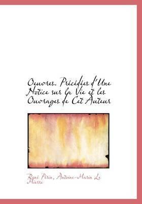 Oeuvres. PR C D Es D'Une Notice Sur La Vie Et Les Ouvrages de CET Auteur