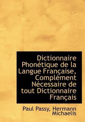 Dictionnaire Phon Tique de La Langue Fran Aise, Compl Ment N Cessaire de Tout Dictionnaire Fran Ais
