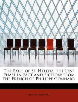 The Exile of St. Helena, the Last Phase in Fact and Fiction; From the French of Philippe Gonnard