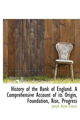 History of the Bank of England. a Comprehensive Account of Its Origin, Foundation, Rise, Progress