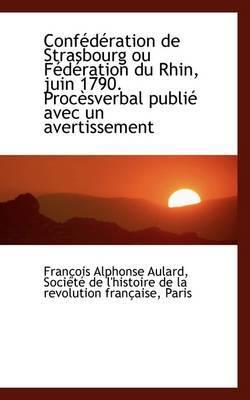 Conf D Ration de Strasbourg Ou F D Ration Du Rhin, Juin 1790. Proc Sverbal Publi Avec Un Avertissem