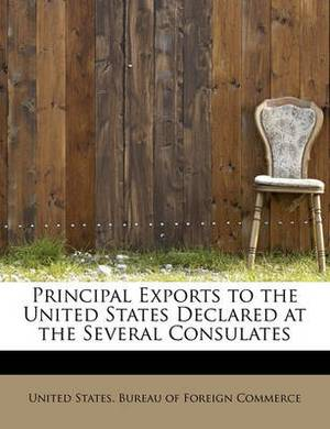 Principal Exports to the United States Declared at the Several Consulates