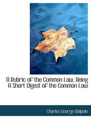 A Rubric of the Common Law, Being a Short Digest of the Common Law