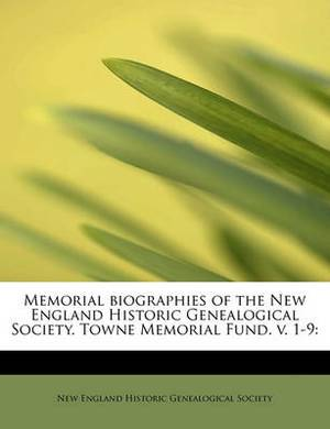 Memorial Biographies of the New England Historic Genealogical Society. Towne Memorial Fund. V. 1-9