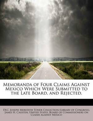 Memoranda of Four Claims Against Mexico Which Were Submitted to the Late Board, and Rejected.