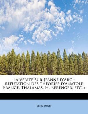 La V Rit Sur Jeanne D'Arc: R Futation Des Th Ories D'Anatole France, Thalamas, H. B Renger, Etc.: