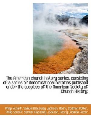 The American Church History Series, Consisting of a Series of Denominational Histories Published Und