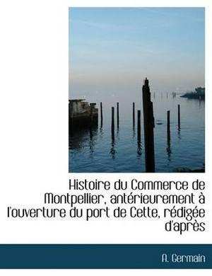 Histoire Du Commerce de Montpellier, Ant Rieurement L'Ouverture Du Port de Cette, R Dig E D'Apr?'s