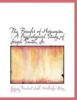 The Founder of Mormonism: A Psychological Study of Joseph Smith, Jr.