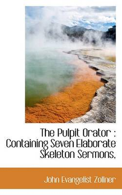 The Pulpit Orator: Containing Seven Elaborate Skeleton Sermons,