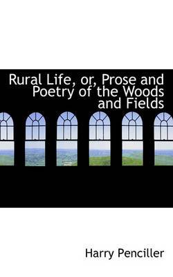 Rural Life, Or, Prose and Poetry of the Woods and Fields