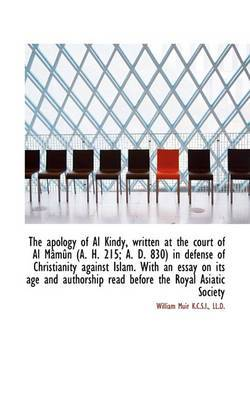 The Apology of Al Kindy, Written at the Court of Al Mamun (A. H. 215; A. D. 830) in Defense of Chris