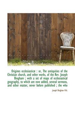 Origines Ecclesiastic: Or, the Antiquities of the Christian Church, and Other Works, of the REV. J