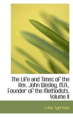 The Life and Times of the REV. John Wesley, M.A., Founder of the Methodists, Volume II