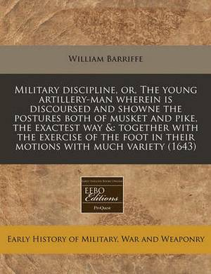 Military Discipline, Or, the Young Artillery-Man Wherein Is Discoursed and Showne the Postures Both of Musket and Pike, the Exactest Way &  : Together with the Exercise of the Foot in Their Motions with Much Variety (1643)