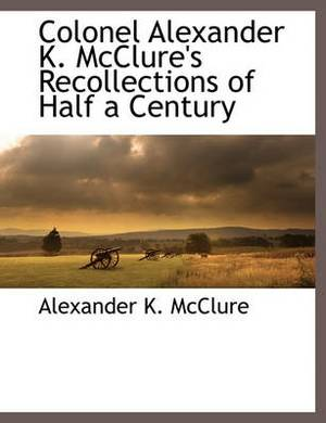 Colonel Alexander K. McClure's Recollections of Half a Century