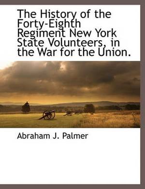 The History of the Forty-Eighth Regiment New York State Volunteers, in the War for the Union.