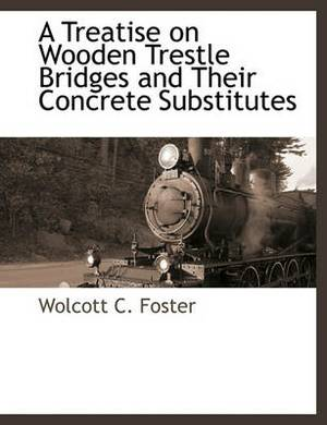 A Treatise on Wooden Trestle Bridges and Their Concrete Substitutes