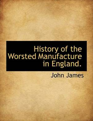 History of the Worsted Manufacture in England.