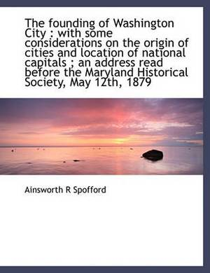 The Founding of Washington City: With Some Considerations on the Origin of Cities and Location of National Capitals; An Address Read Before the Maryland Historical Society, May 12th, 1879
