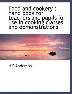 Food and Cookery: Hand Book for Teachers and Pupils for Use in Cooking Classes and Demonstrations