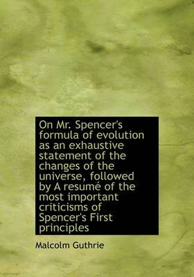 On Mr. Spencer's Formula of Evolution as an Exhaustive Statement of the Changes of the Universe, Followed by a Resum of the Most Important Criticisms of Spencer's First Principles