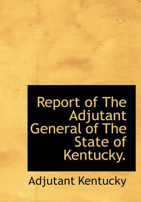 Report of the Adjutant General of the State of Kentucky.