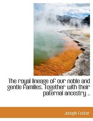 The Royal Lineage of Our Noble and Gentle Families. Together with Their Paternal Ancestry ..