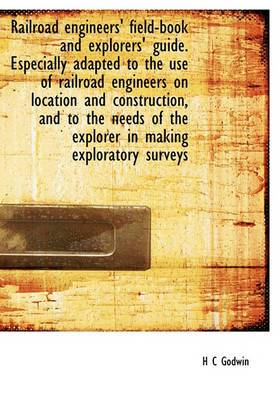 Railroad Engineers' Field-Book and Explorers' Guide. Especially Adapted to the Use of Railroad Engineers on Location and Construction, and to the Needs of the Explorer in Making Exploratory Surveys
