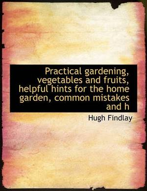 Practical Gardening, Vegetables and Fruits, Helpful Hints for the Home Garden, Common Mistakes and H