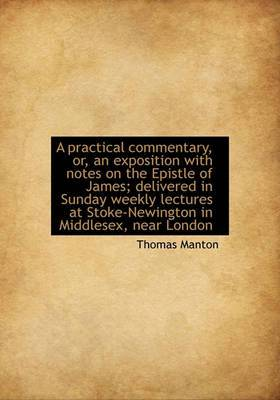 A Practical Commentary, Or, an Exposition with Notes on the Epistle of James; Delivered in Sunday Weekly Lectures at Stoke-Newington in Middlesex, Near London