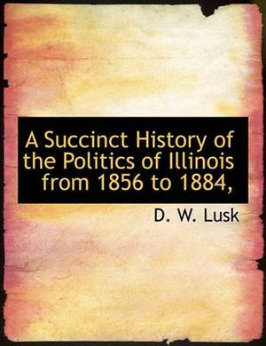 A Succinct History of the Politics of Illinois from 1856 to 1884,