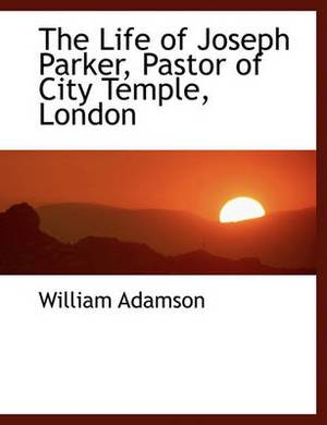 The Life of Joseph Parker, Pastor of City Temple, London