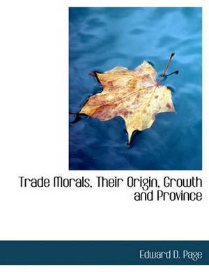 Trade Morals, Their Origin, Growth and Province