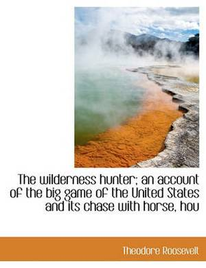 The Wilderness Hunter; An Account of the Big Game of the United States and Its Chase with Horse, Hou
