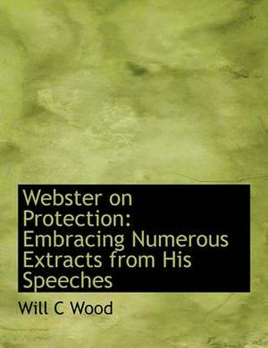 Webster on Protection: Embracing Numerous Extracts from His Speeches