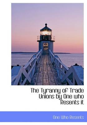 The Tyranny of Trade Unions by One Who Resents It