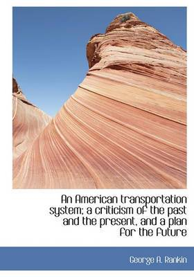 An American Transportation System; A Criticism of the Past and the Present, and a Plan for the Future