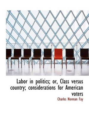 Labor in Politics; Or, Class Versus Country; Considerations for American Voters