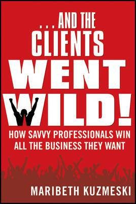 And the Clients Went Wild!: How Savvy Professionals Win All the Business They Want