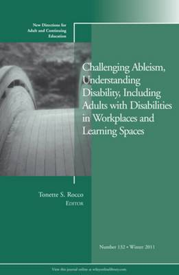 Challenging Ableism, Understanding Disability, Including Adults with Disabilities in Workplaces and Learning Spaces: New Directions for Adult and Continuing Education: Winter 2011